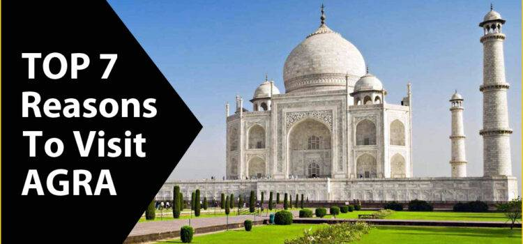 Top 7 Reasons To Visit Agra Incredible City of Monuments